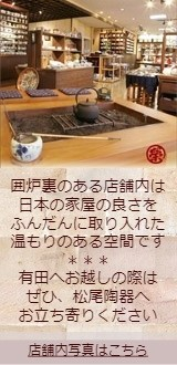 松尾陶器は囲炉裏のある有田焼陶器店です。どうぞ店内をご覧ください。